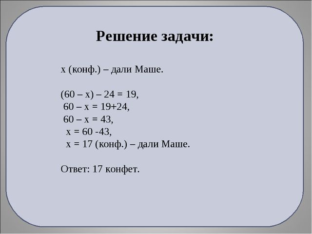 Решение задачи: х (конф.) – дали Маше. (60 – х) – 24 = 19, 60 – х = 19+24, 60...