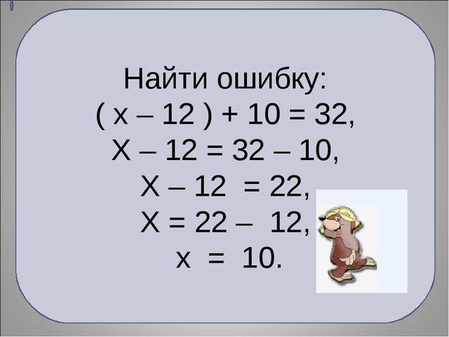 Найти ошибку: ( х – 12 ) + 10 = 32, Х – 12 = 32 – 10, Х – 12 = 22, Х = 22 – 1...