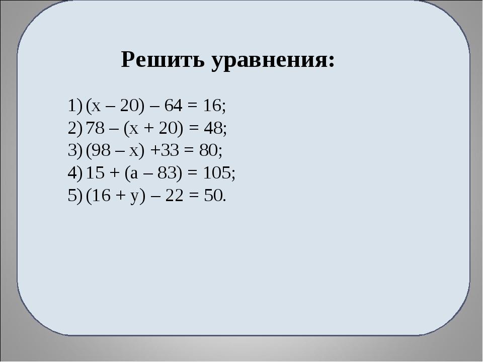 Решить уравнения: (х – 20) – 64 = 16; 78 – (х + 20) = 48; (98 – х) +33 = 80;...