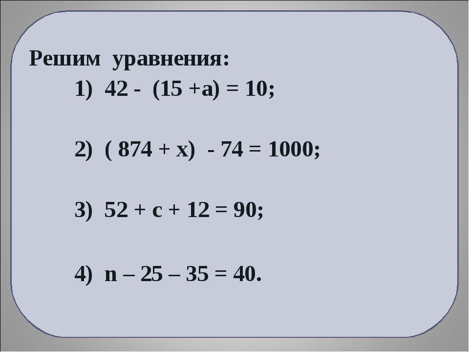 Решим уравнения: 1) 42 - (15 +а) = 10; 2) ( 874 + х) - 74 = 1000; 3) 52 + с +...