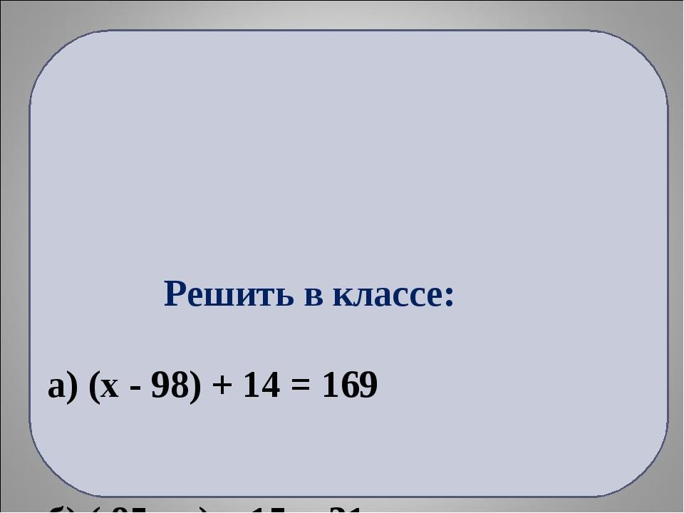 Решить в классе: а) (x - 98) + 14 = 169 б) ( 85 - у) – 15 = 31