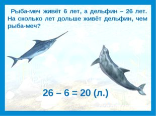Рыба-меч живёт 6 лет, а дельфин – 26 лет. На сколько лет дольше живёт дельфи