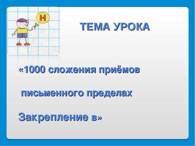 «1000 сложения приёмов письменного пределах Закрепление в» ТЕМА УРОКА