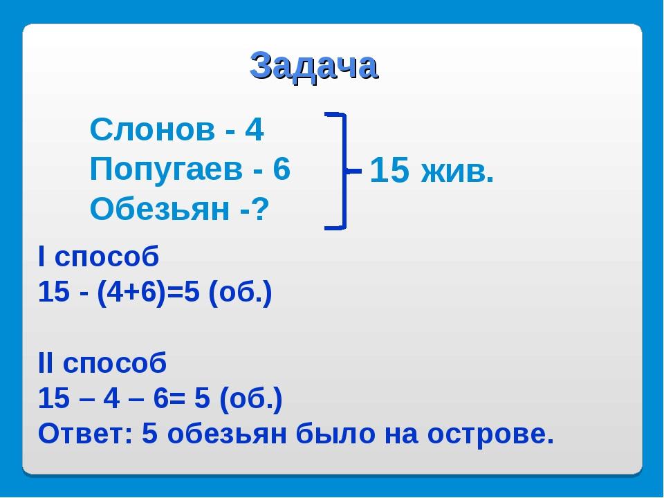 Слонов - 4 Попугаев - 6 Обезьян -? Задача I способ 15 - (4+6)=5 (об.) II спос...