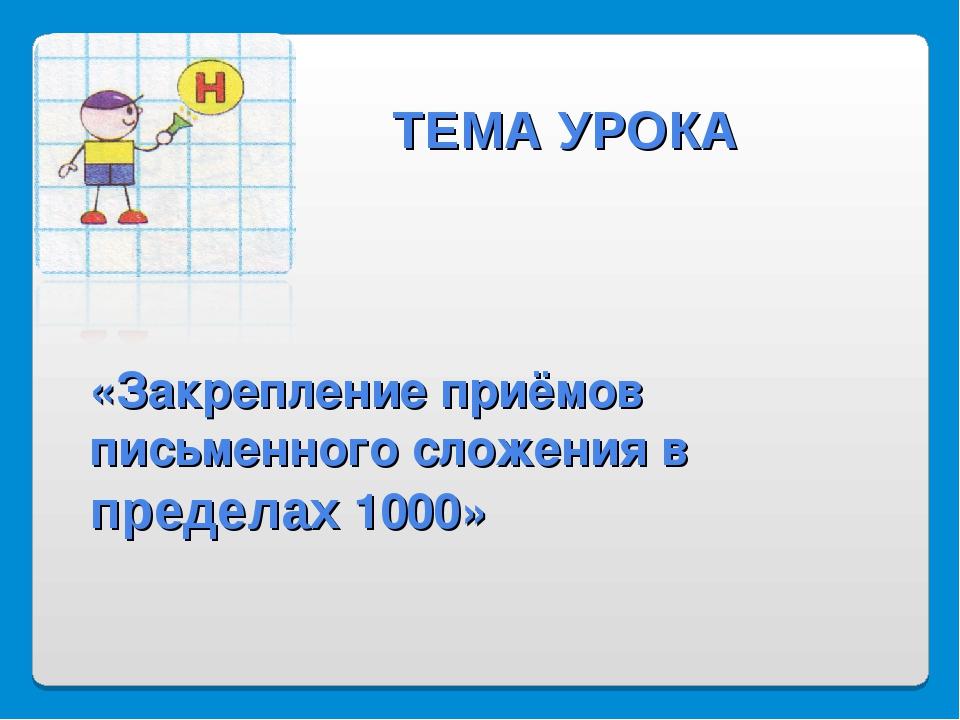 «Закрепление приёмов письменного сложения в пределах 1000» ТЕМА УРОКА