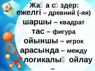 Жаңа сөздер: ежелгі – древний (-яя) шаршы – квадрат тас – фигура ойыншы – игр