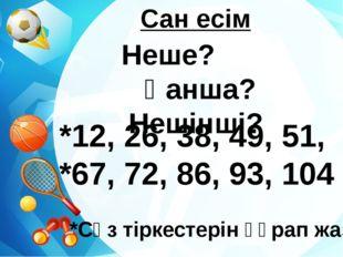 Сан есім Неше? Қанша? Нешінші? *12, 26, 38, 49, 51, *67, 72, 86, 93, 104 *Сө
