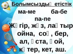 Болымсыздық етістік ма-ме ба-бе па-пе Жүгір, жүз, лақтыр, ойна, соқ, бер, ал
