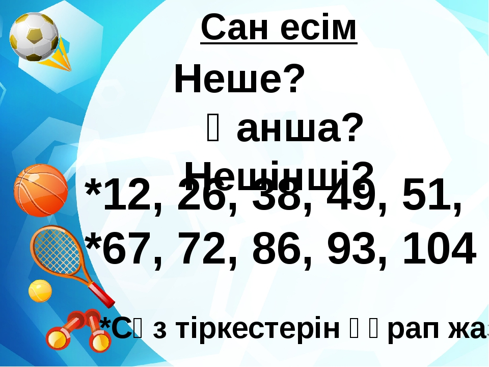 Сан есім Неше? Қанша? Нешінші? *12, 26, 38, 49, 51, *67, 72, 86, 93, 104 *Сө...