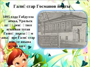 1895 елда Габдулла Җаекка, Уральск шәһәренә әтисе ягыннан туган Газизә апасы