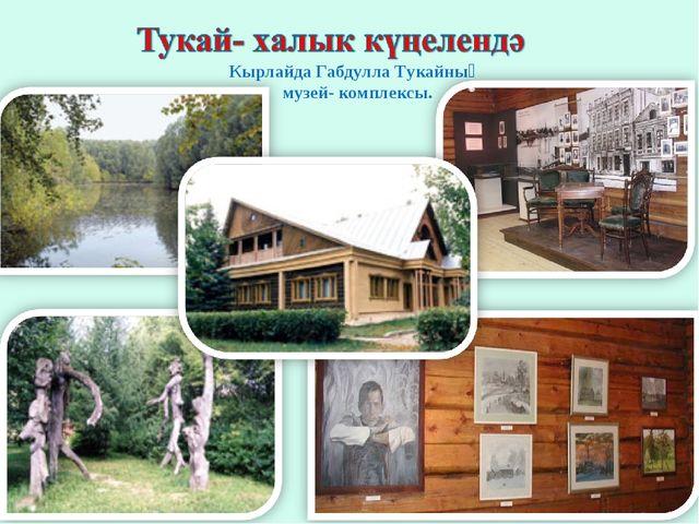 Кырлайда Габдулла Тукайның музей- комплексы.