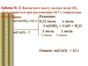 Дано: m(Cu(OH)2)=14,7 г m(CuO) – ? Решение: 0,15 моль x моль Cu(OH)2 = CuO +