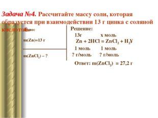 Дано: m(Zn)=13 г m(ZnCl2) – ? Решение: 13г x моль Zn + 2HCl = ZnCl2 + H2↑ 1 м
