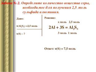 Дано: ν(Al2S3) =2,5 моль ν(S) – ? Решение: x моль 2,5 моль 2Al + 3S = Al2S3 3