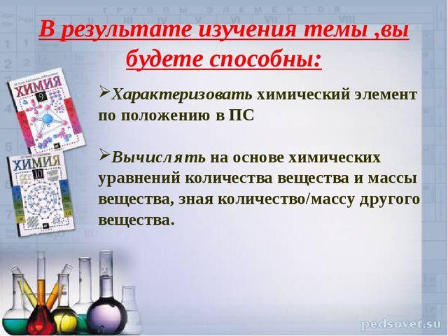 В результате изучения темы ,вы будете способны: Характеризовать химический эл...
