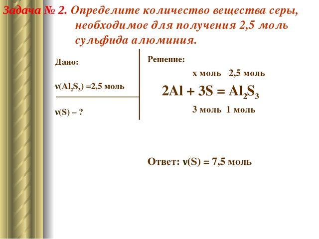 Дано: ν(Al2S3) =2,5 моль ν(S) – ? Решение: x моль 2,5 моль 2Al + 3S = Al2S3 3...