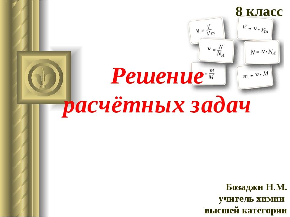 Решение расчётных задач 8 класс Бозаджи Н.М. учитель химии высшей категории