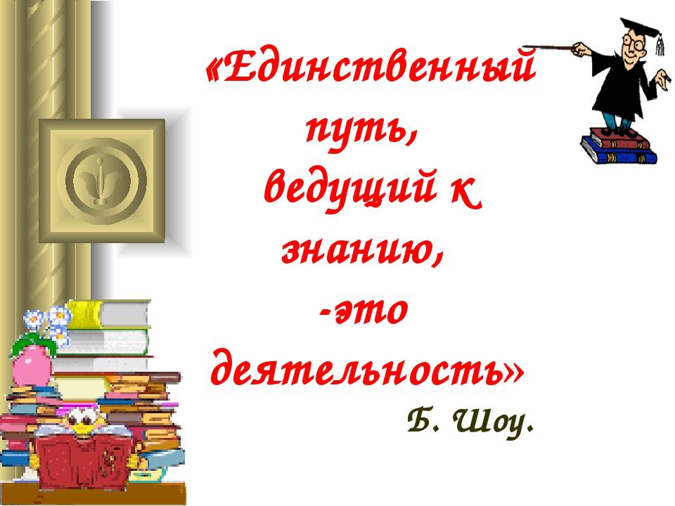 «Единственный путь, ведущий к знанию, -это деятельность» Б. Шоу.