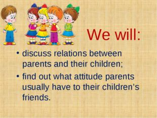 We will: discuss relations between parents and their children; find out what
