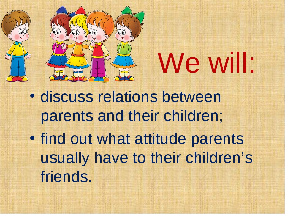 We will: discuss relations between parents and their children; find out what...