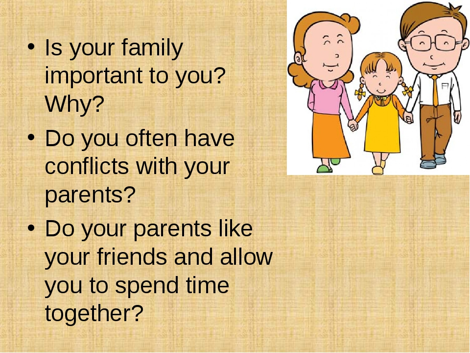 Is your family important to you? Why? Do you often have conflicts with your p...