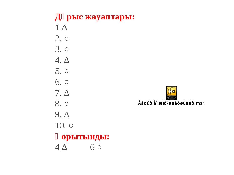 Дұрыс жауаптары: 1 ∆ 2. ○ 3. ○ 4. ∆ 5. ○ 6. ○ 7. ∆ 8. ○ 9. ∆ 10. ○ Қорытынды:...