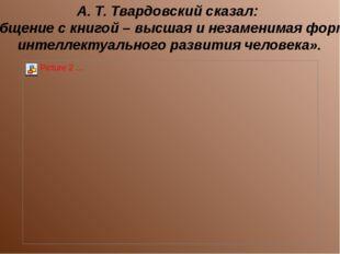 А. Т. Твардовский сказал: «Общение с книгой – высшая и незаменимая форма инте