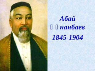 Абай Құнанбаев 1845-1904