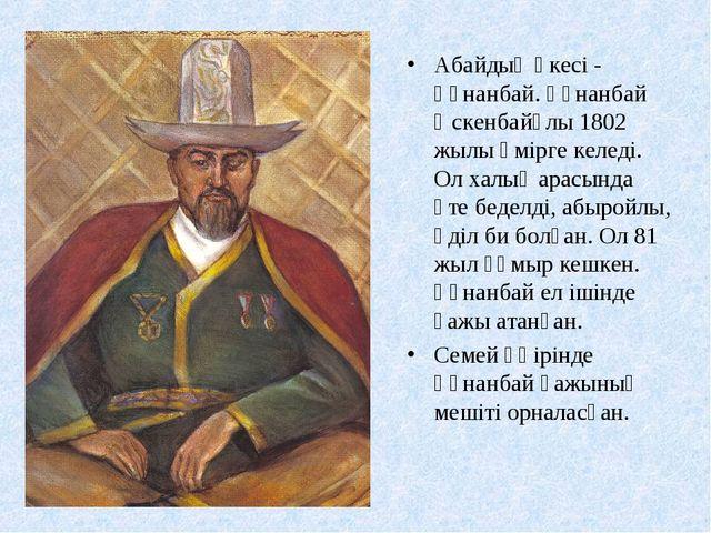 Абайдың әкесі - Құнанбай. Құнанбай Өскенбайұлы 1802 жылы өмірге келеді. Ол ха...