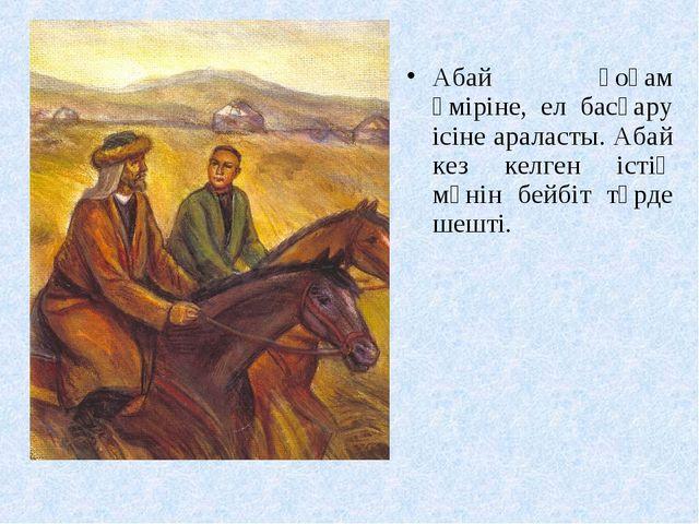 Абай қоғам өміріне, ел басқару ісіне араласты. Абай кез келген істің мәнін бе...