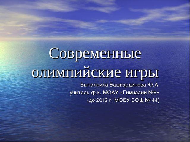 Современные олимпийские игры Выполнила Башкардинова Ю.А учитель ф.к. МОАУ «Ги...
