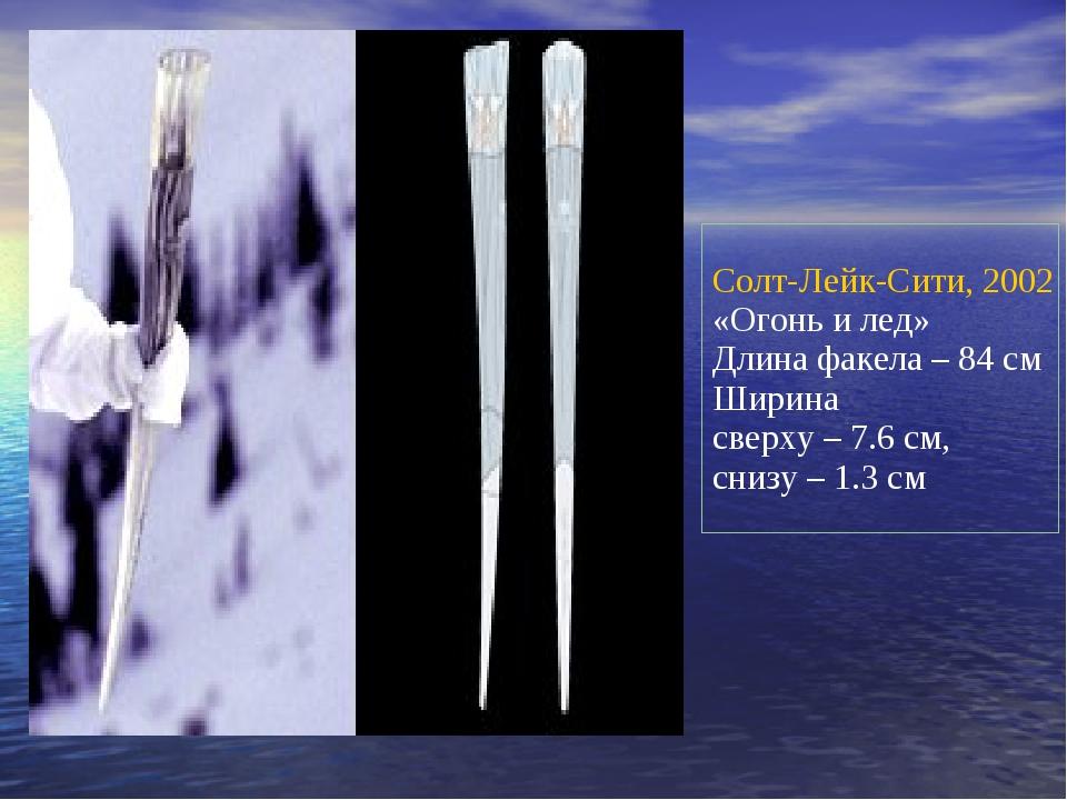 Солт-Лейк-Сити, 2002 «Огонь и лед» Длина факела – 84см Ширина сверху – 7.6с...