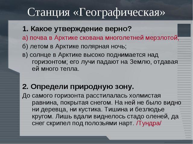 Станция «Географическая» 1. Какое утверждение верно? а) почва в Арктике скова...