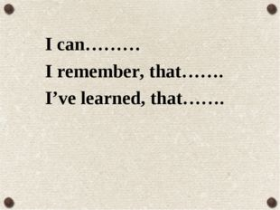I can……… I remember, that……. I've learned, that…….