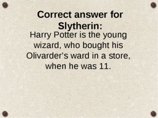 Correct answer for Slytherin: Harry Potter is the young wizard, who bought hi