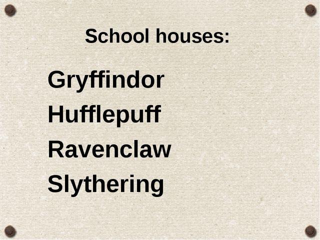 School houses: Gryffindor Hufflepuff Ravenclaw Slythering