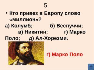 5. Кто привез в Европу слово «миллион»? а) Колумб; б) Веспуччи; в) Никитин; г