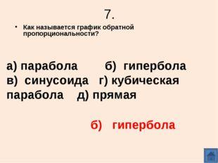 7. Как называется график обратной пропорциональности? а) парабола б) гипербол