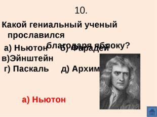 10. Какой гениальный ученый прославился благодаря яблоку? а) Ньютон б) Фараде