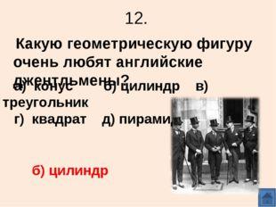 12. Какую геометрическую фигуру очень любят английские джентльмены? а) конус