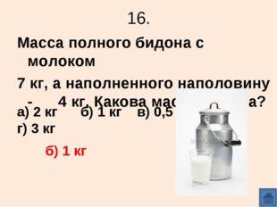 16. Масса полного бидона с молоком 7 кг, а наполненного наполовину - 4 кг. Ка