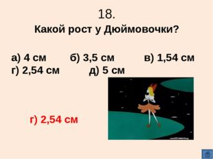 18. Какой рост у Дюймовочки? а) 4 см б) 3,5 см в) 1,54 см г) 2,54 см д) 5 см