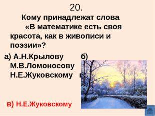 20. Кому принадлежат слова «В математике есть своя красота, как в живописи и