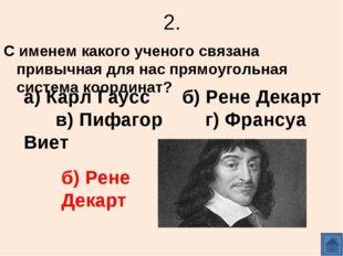 2. С именем какого ученого связана привычная для нас прямоугольная система ко