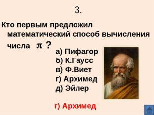 3. Кто первым предложил математический способ вычисления числа  ? а) Пифагор