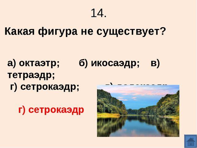 14. Какая фигура не существует? а) октаэтр; б) икосаэдр; в) тетраэдр; г) сетр...