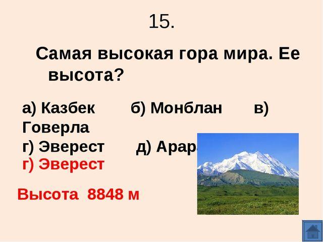 15. Самая высокая гора мира. Ее высота? а) Казбек б) Монблан в) Говерла г) Эв...