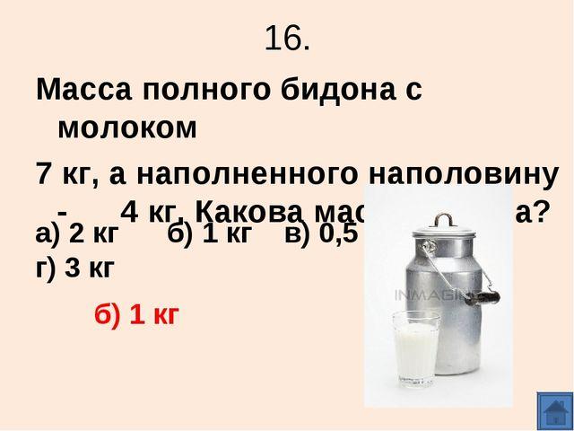 16. Масса полного бидона с молоком 7 кг, а наполненного наполовину - 4 кг. Ка...