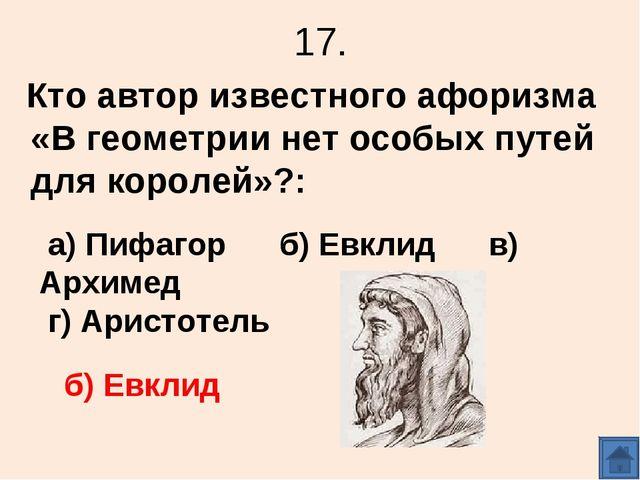 17. Кто автор известного афоризма «В геометрии нет особых путей для королей»?...