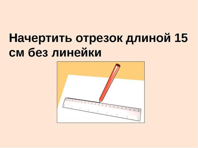 Начертить отрезок длиной 15 см без линейки